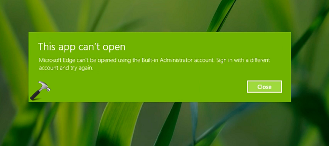 [FIX] Microsoft Edge Can Not Be Opened Using Built-in Administrator Account. Sign In With A Different Account And Try Again.